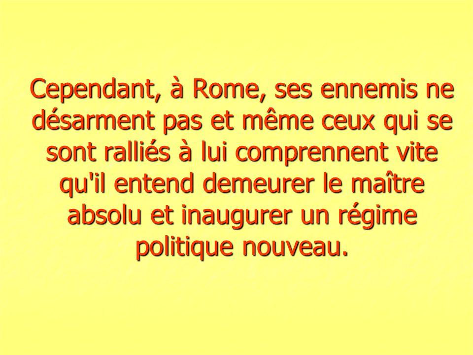 Cependant, à Rome, ses ennemis ne désarment pas et même ceux qui se sont ralliés à lui comprennent vite qu il entend demeurer le maître absolu et inaugurer un régime politique nouveau.