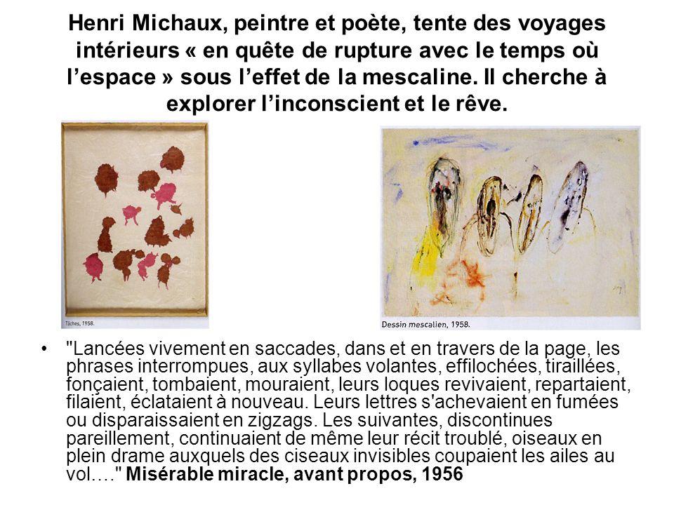 Henri Michaux, peintre et poète, tente des voyages intérieurs « en quête de rupture avec le temps où l'espace » sous l'effet de la mescaline. Il cherche à explorer l'inconscient et le rêve.