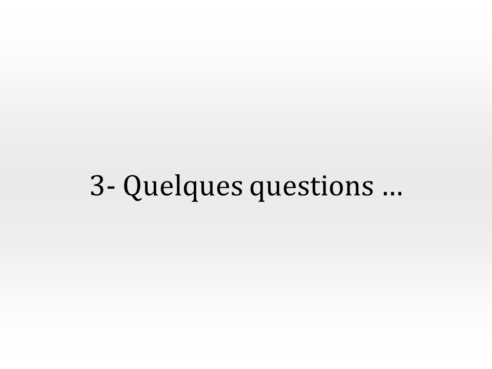 3- Quelques questions …
