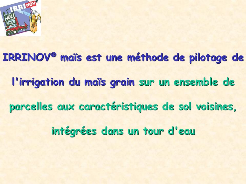 IRRINOV® maïs est une méthode de pilotage de l irrigation du maïs grain sur un ensemble de parcelles aux caractéristiques de sol voisines, intégrées dans un tour d eau