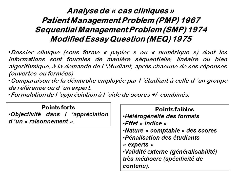 Analyse de « cas cliniques » Patient Management Problem (PMP) 1967 Sequential Management Problem (SMP) 1974 Modified Essay Question (MEQ) 1975