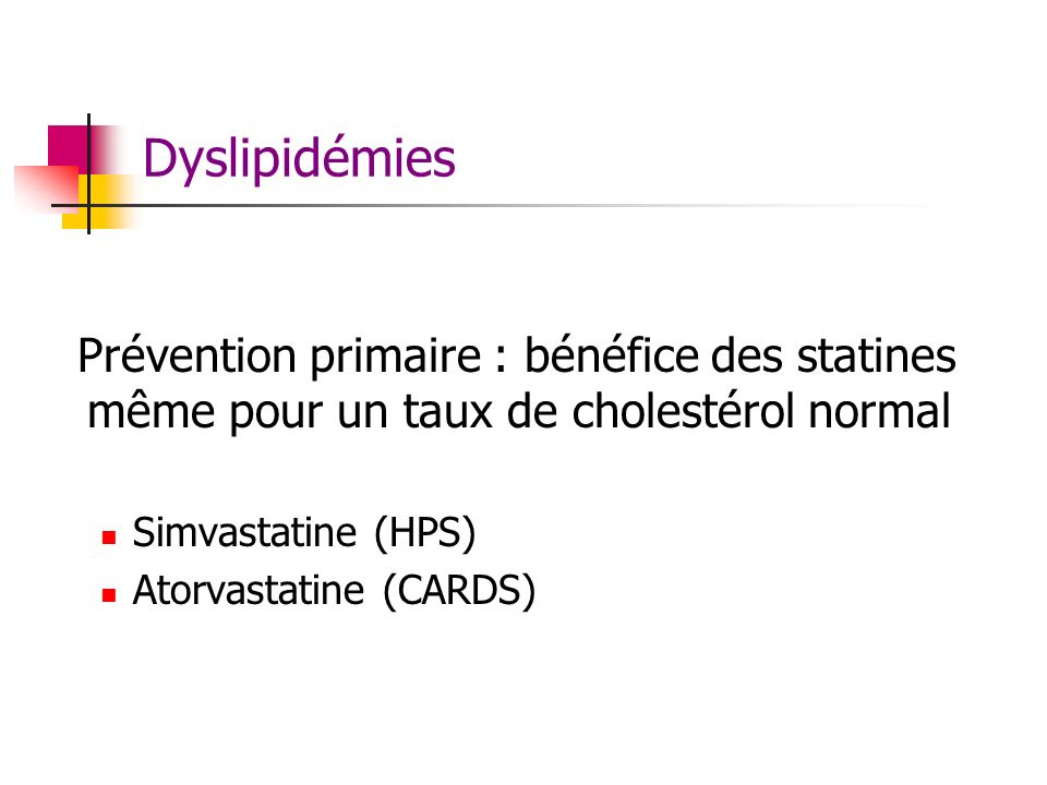 Dyslipidémies Prévention primaire : bénéfice des statines même pour un taux de cholestérol normal. Simvastatine (HPS)