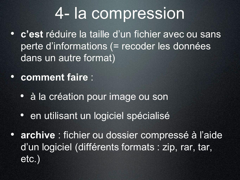4- la compression c'est réduire la taille d'un fichier avec ou sans perte d'informations (= recoder les données dans un autre format)