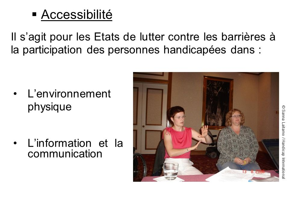 Accessibilité Il s'agit pour les Etats de lutter contre les barrières à la participation des personnes handicapées dans :