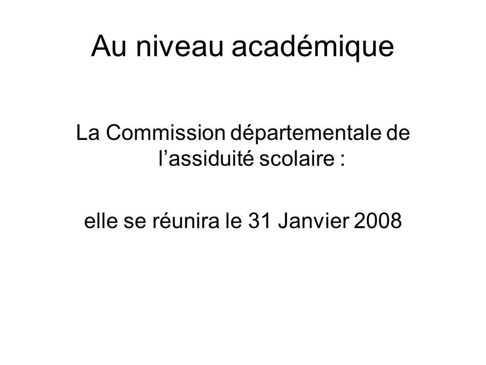 Au niveau académique La Commission départementale de l'assiduité scolaire : elle se réunira le 31 Janvier 2008.