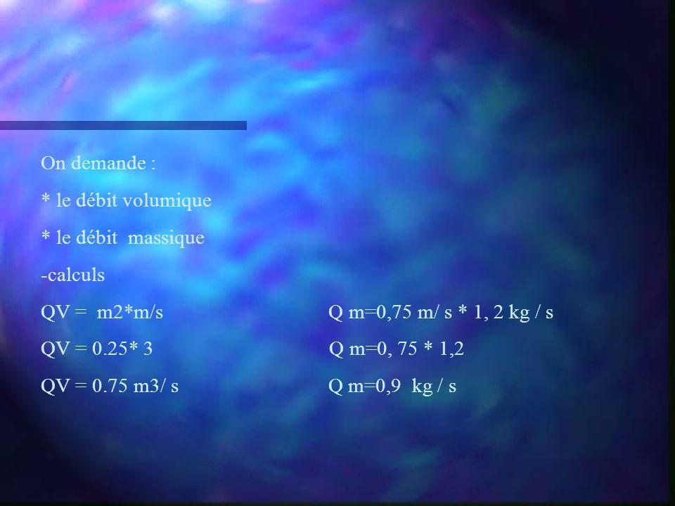 On demande : * le débit volumique. * le débit massique. -calculs. QV = m2*m/s Q m=0,75 m/ s * 1, 2 kg / s.