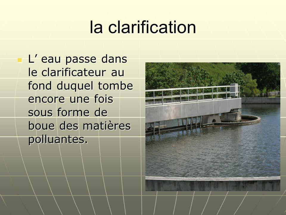 la clarificationL' eau passe dans le clarificateur au fond duquel tombe encore une fois sous forme de boue des matières polluantes.