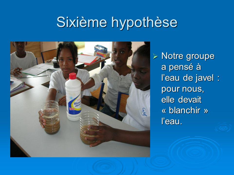Sixième hypothèse Notre groupe a pensé à l'eau de javel : pour nous, elle devait « blanchir » l'eau.