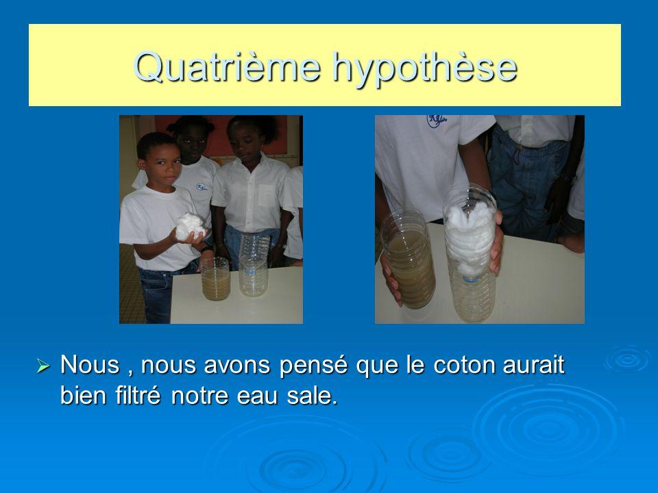 Quatrième hypothèse Nous , nous avons pensé que le coton aurait bien filtré notre eau sale.