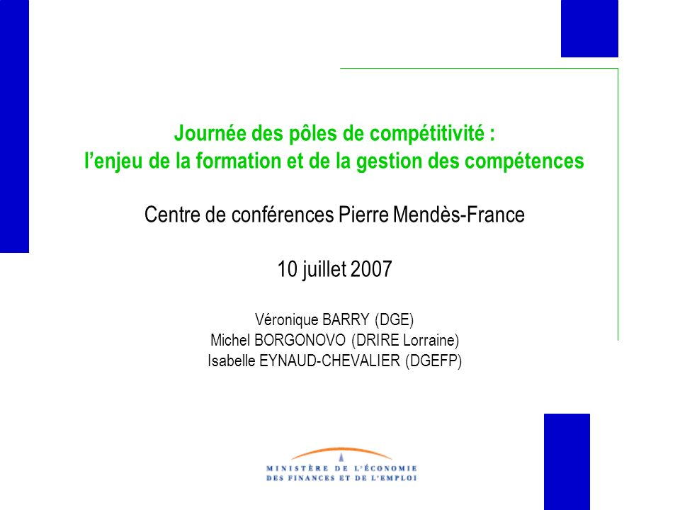Journée des pôles de compétitivité : l'enjeu de la formation et de la gestion des compétences Centre de conférences Pierre Mendès-France 10 juillet 2007 Véronique BARRY (DGE) Michel BORGONOVO (DRIRE Lorraine) Isabelle EYNAUD-CHEVALIER (DGEFP)