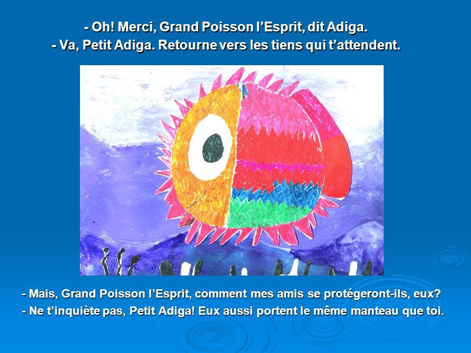 - Oh. Merci, Grand Poisson l'Esprit, dit Adiga. - Va, Petit Adiga