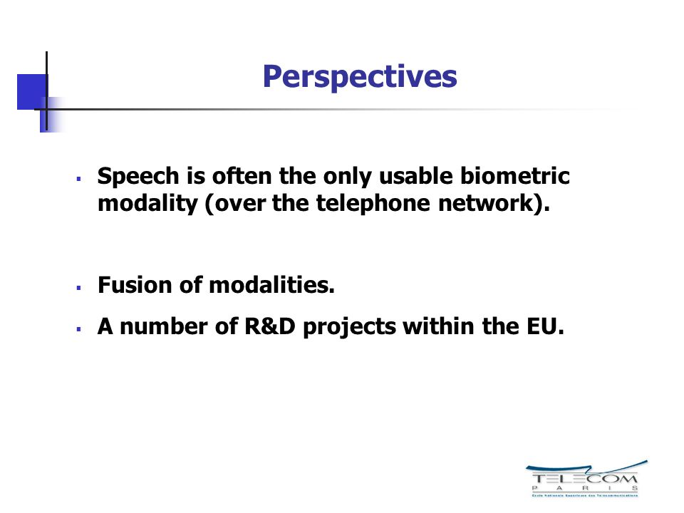 Perspectives Speech is often the only usable biometric modality (over the telephone network). Fusion of modalities.