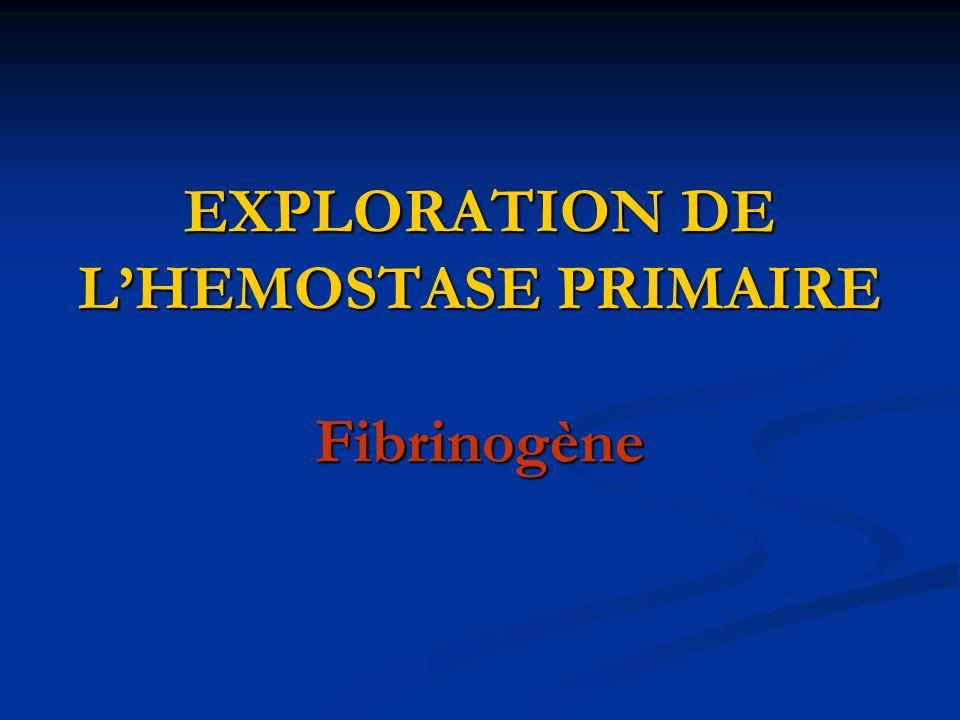 EXPLORATION DE L'HEMOSTASE PRIMAIRE Fibrinogène