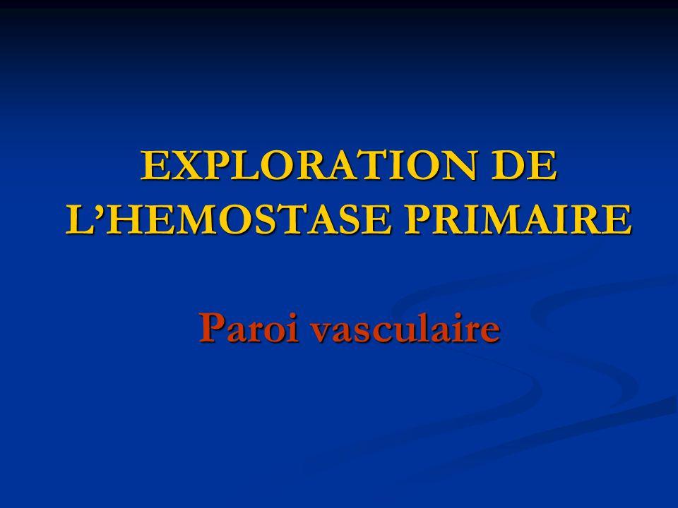 EXPLORATION DE L'HEMOSTASE PRIMAIRE Paroi vasculaire