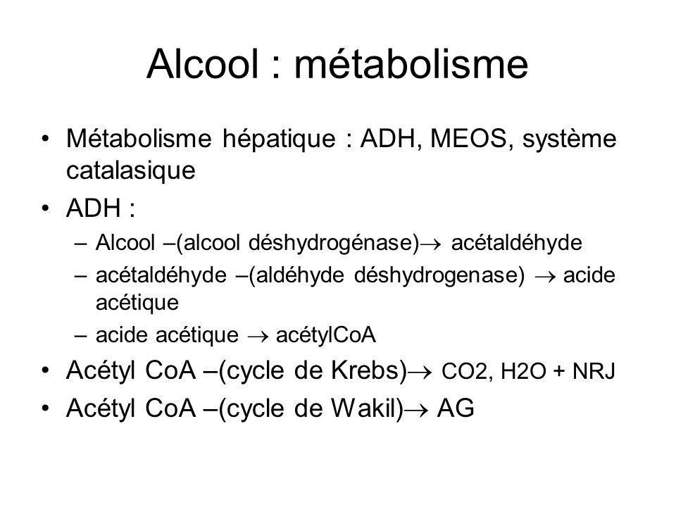 Alcool : métabolisme Métabolisme hépatique : ADH, MEOS, système catalasique. ADH : Alcool –(alcool déshydrogénase) acétaldéhyde.