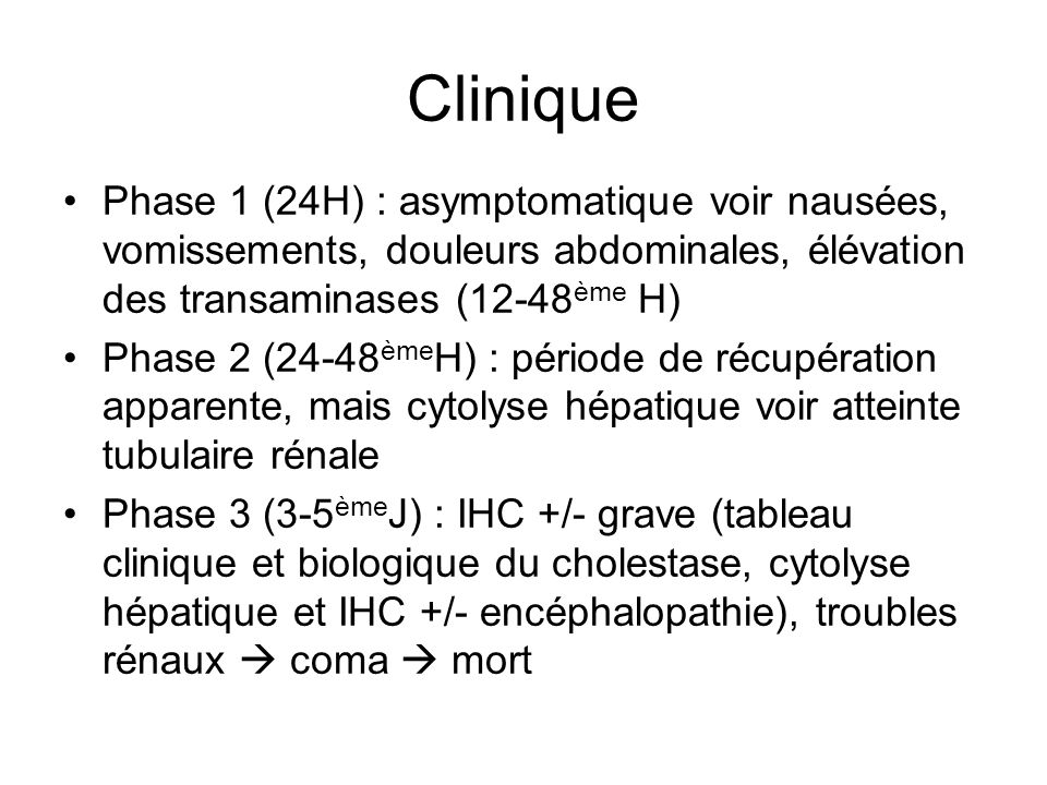 Clinique Phase 1 (24H) : asymptomatique voir nausées, vomissements, douleurs abdominales, élévation des transaminases (12-48ème H)