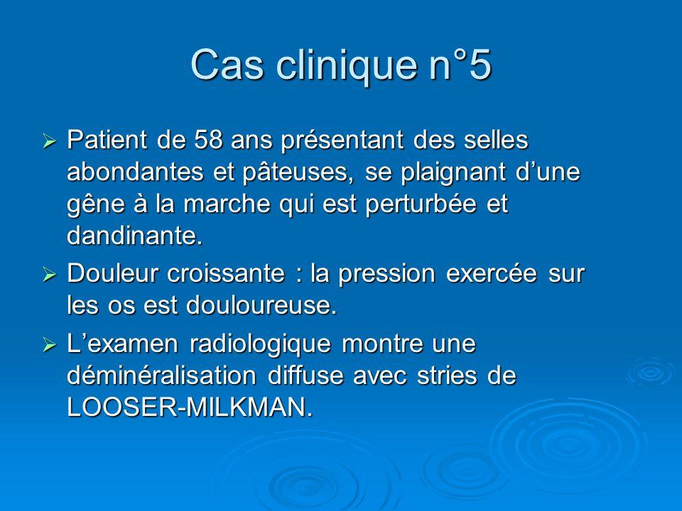 Cas clinique n°5 Patient de 58 ans présentant des selles abondantes et pâteuses, se plaignant d'une gêne à la marche qui est perturbée et dandinante.
