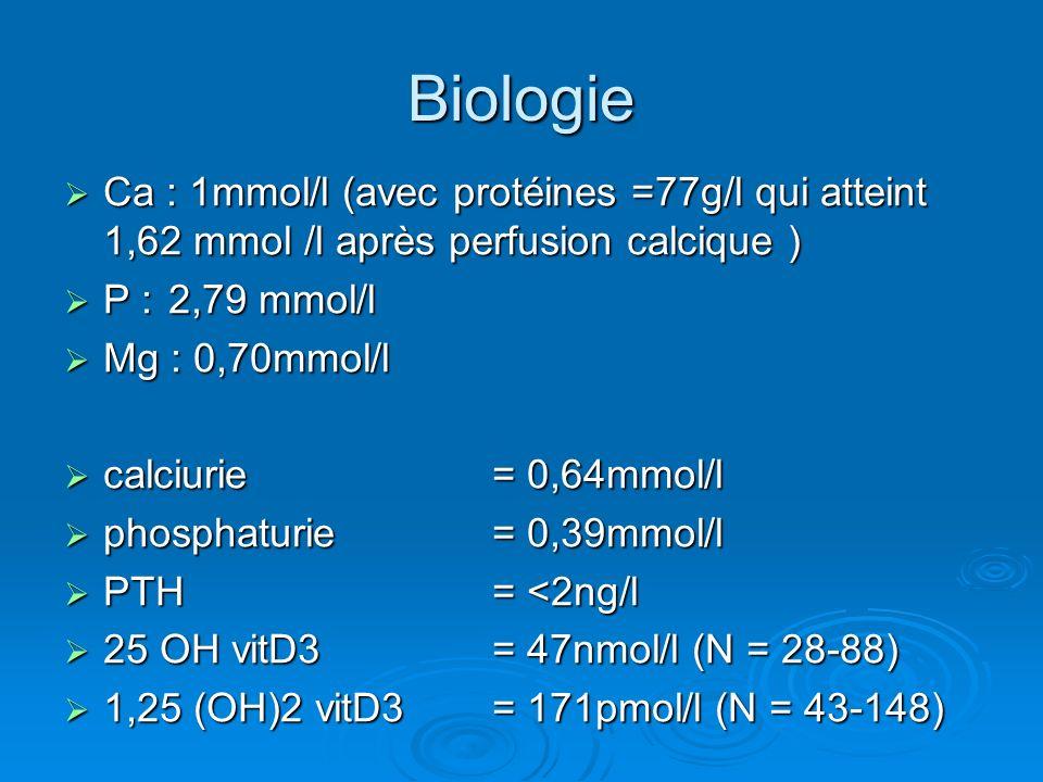 Biologie Ca : 1mmol/l (avec protéines =77g/l qui atteint 1,62 mmol /l après perfusion calcique ) P : 2,79 mmol/l.
