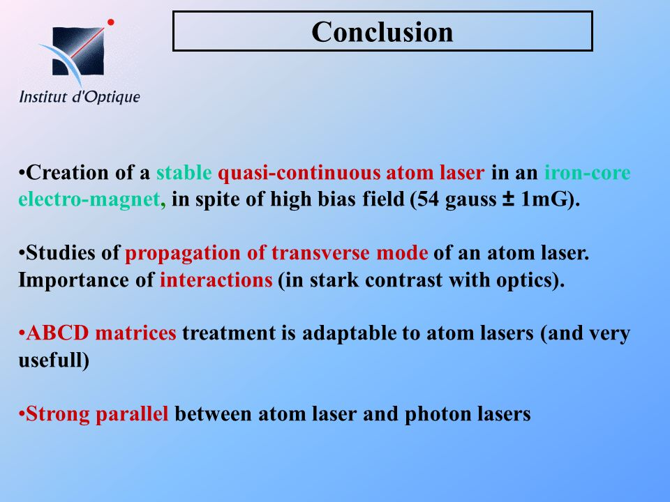 ConclusionCreation of a stable quasi-continuous atom laser in an iron-core electro-magnet, in spite of high bias field (54 gauss ± 1mG).