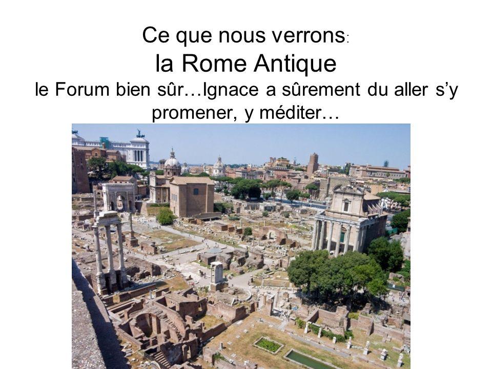 Ce que nous verrons: la Rome Antique le Forum bien sûr…Ignace a sûrement du aller s'y promener, y méditer…