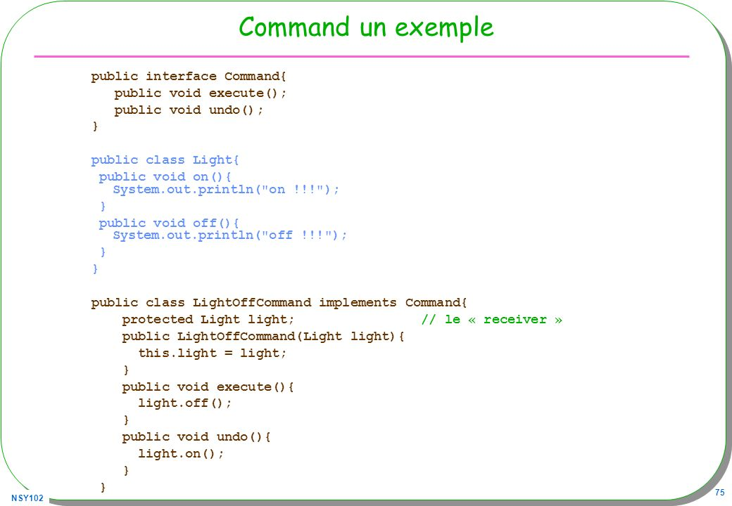 Command un exemple public interface Command{ public void execute();