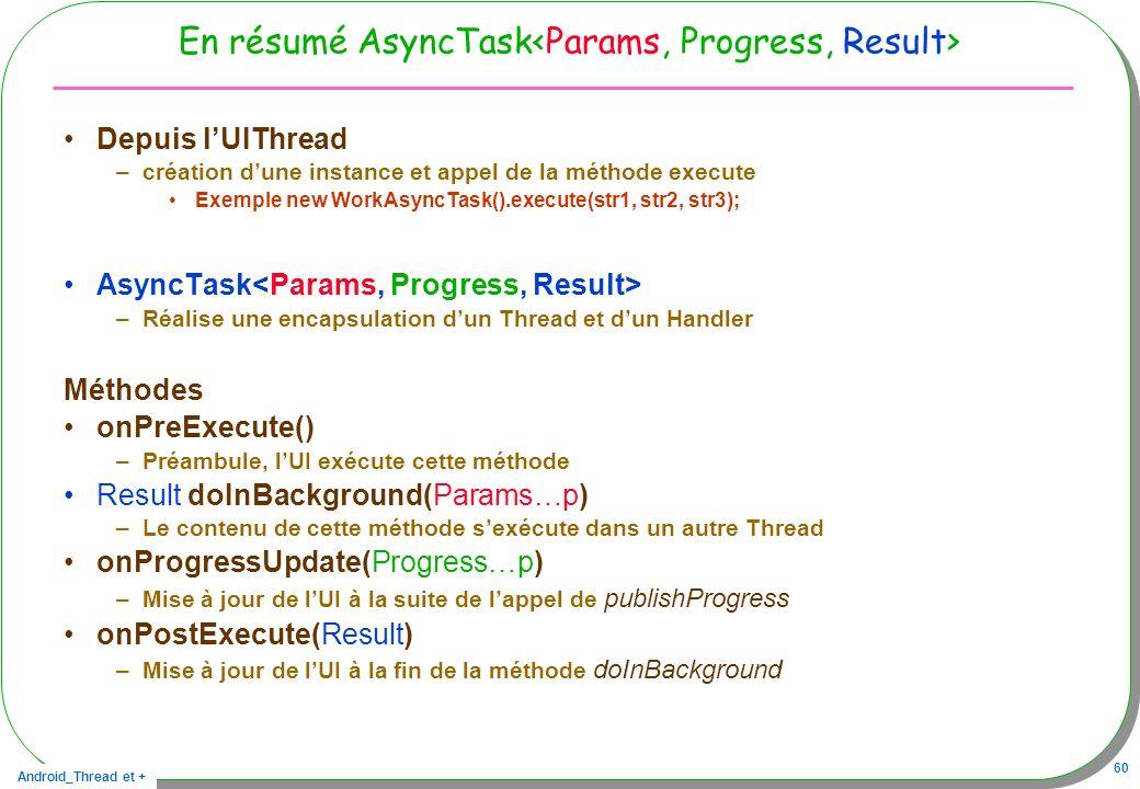 En résumé AsyncTask<Params, Progress, Result>