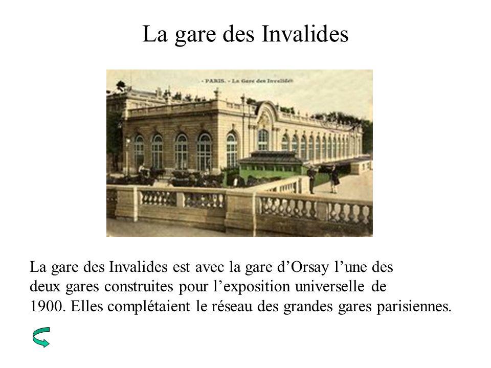 La gare des Invalides La gare des Invalides est avec la gare d'Orsay l'une des. deux gares construites pour l'exposition universelle de.