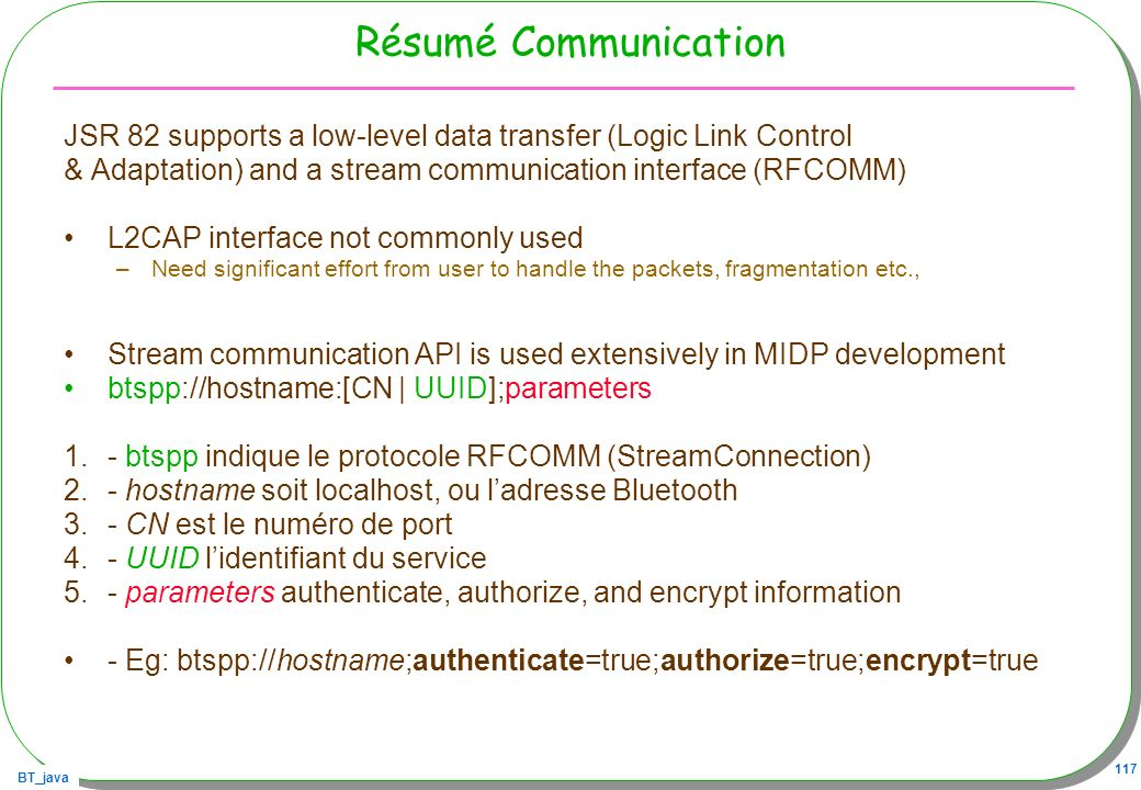 Résumé CommunicationJSR 82 supports a low-level data transfer (Logic Link Control. & Adaptation) and a stream communication interface (RFCOMM)