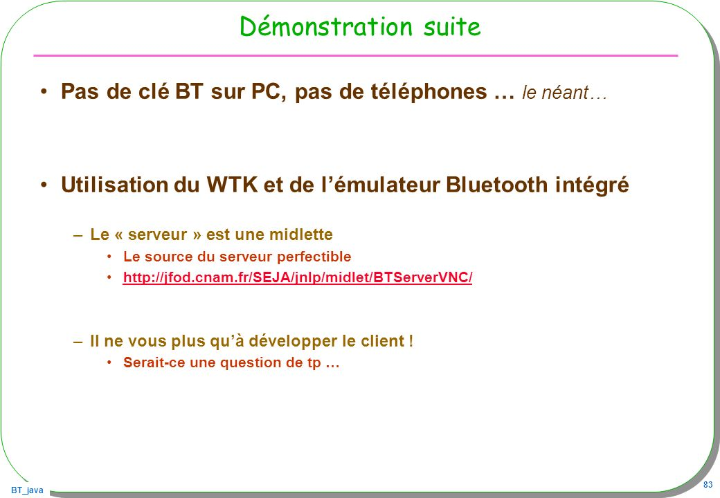 Démonstration suitePas de clé BT sur PC, pas de téléphones … le néant… Utilisation du WTK et de l'émulateur Bluetooth intégré.