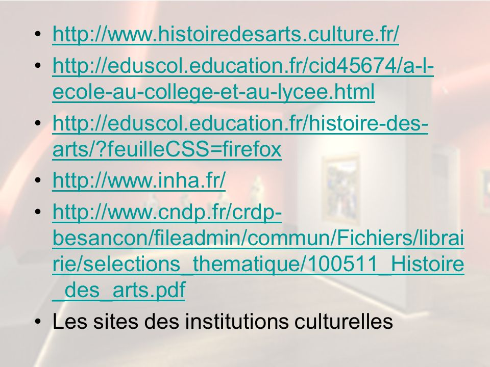 http://www.histoiredesarts.culture.fr/ http://eduscol.education.fr/cid45674/a-l-ecole-au-college-et-au-lycee.html.