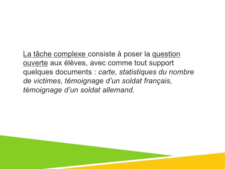 La tâche complexe consiste à poser la question ouverte aux élèves, avec comme tout support quelques documents : carte, statistiques du nombre de victimes, témoignage d'un soldat français, témoignage d'un soldat allemand.
