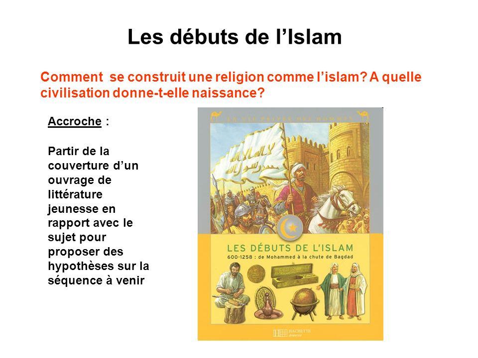 Les débuts de l'Islam Comment se construit une religion comme l'islam A quelle civilisation donne-t-elle naissance