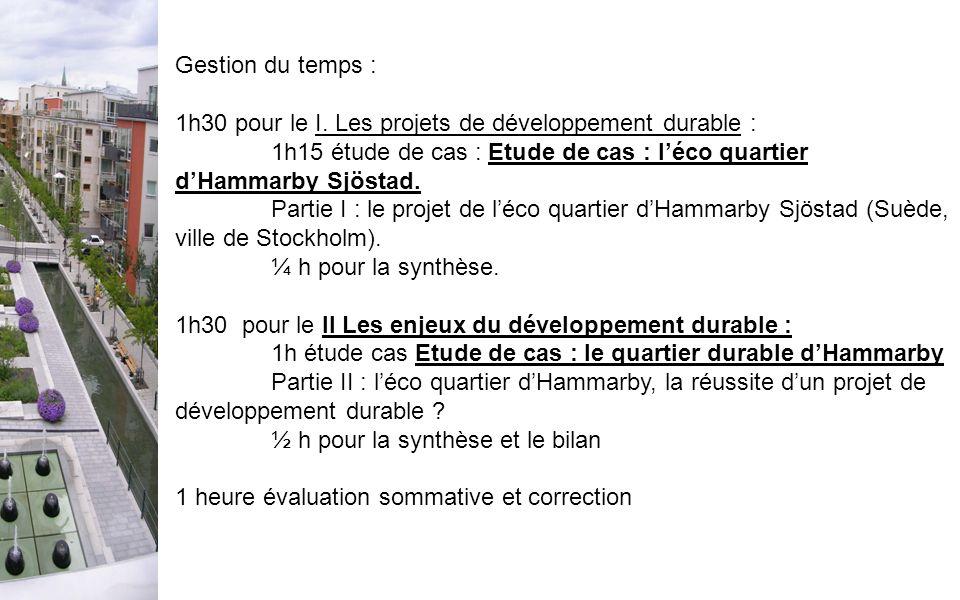 Gestion du temps :1h30 pour le I. Les projets de développement durable : 1h15 étude de cas : Etude de cas : l'éco quartier d'Hammarby Sjöstad.
