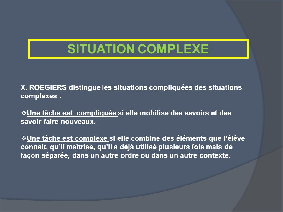 SITUATION COMPLEXE X. ROEGIERS distingue les situations compliquées des situations complexes :