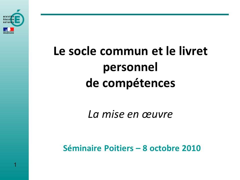 Le socle commun et le livret personnel de compétences La mise en œuvre Séminaire Poitiers – 8 octobre 2010