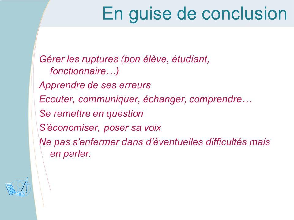 En guise de conclusionGérer les ruptures (bon élève, étudiant, fonctionnaire…) Apprendre de ses erreurs.