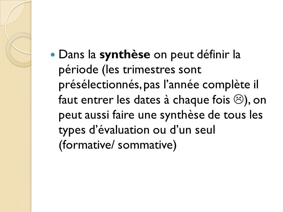 Dans la synthèse on peut définir la période (les trimestres sont présélectionnés, pas l'année complète il faut entrer les dates à chaque fois ), on peut aussi faire une synthèse de tous les types d'évaluation ou d'un seul (formative/ sommative)