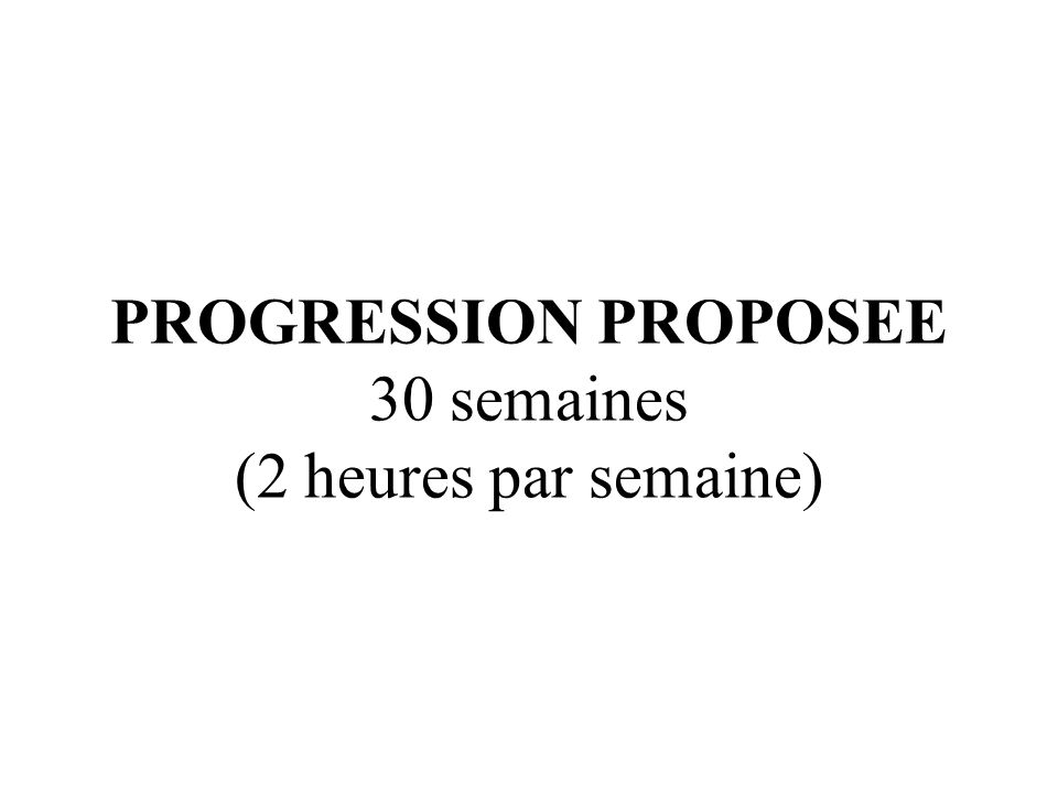 PROGRESSION PROPOSEE 30 semaines (2 heures par semaine)
