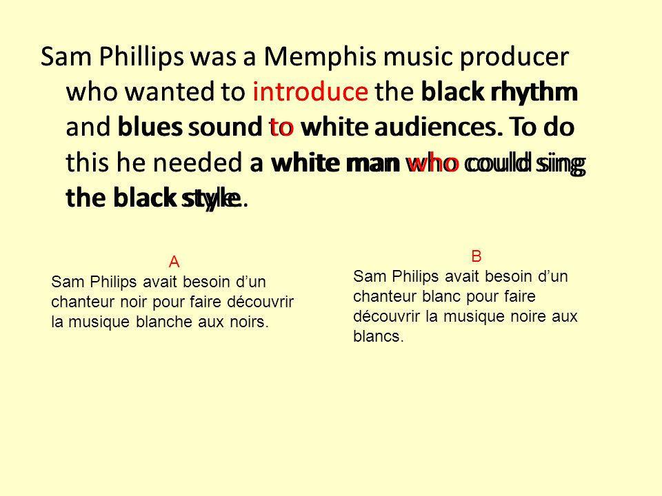 Sam Phillips was a Memphis music producer who wanted to introduce the black rhythm and blues sound to white audiences. To do this he needed a white man who could sing the black style.