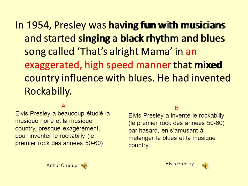 In 1954, Presley was having fun with musicians and started singing a black rhythm and blues song called 'That's alright Mama' in an exaggerated, high speed manner that mixed country influence with blues. He had invented Rockabilly.