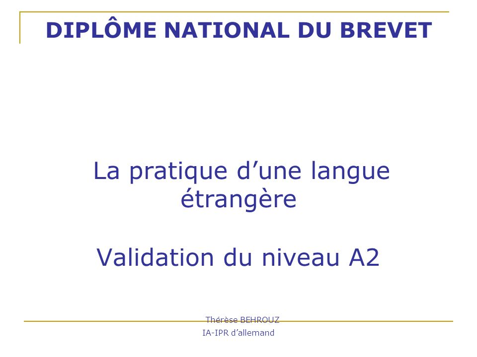 DIPLÔME NATIONAL DU BREVET La pratique d'une langue étrangère Validation du niveau A2 Thérèse BEHROUZ IA-IPR d'allemand
