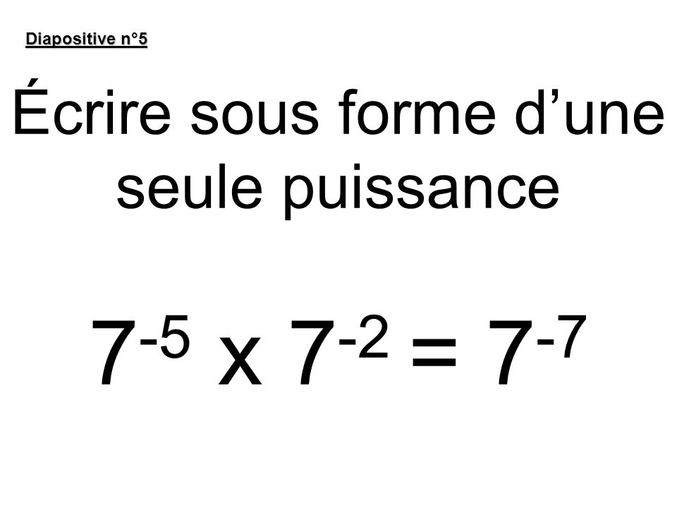 Écrire sous forme d'une seule puissance 7-5 x 7-2 = 7-7
