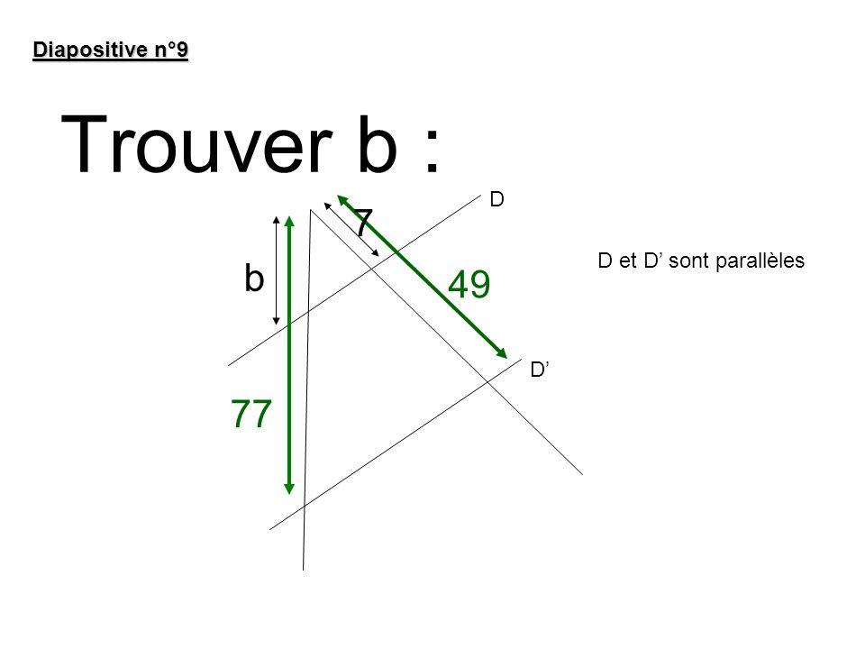 Diapositive n°9 Trouver b : D 7 D et D' sont parallèles b 49 D' 77