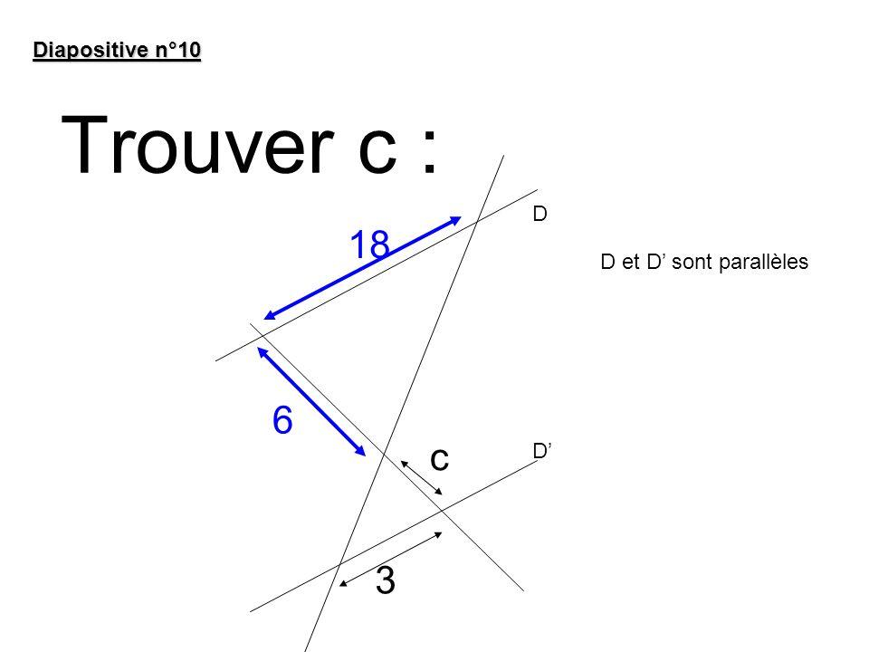 Diapositive n°10 Trouver c : D 18 D et D' sont parallèles 6 c D' 3