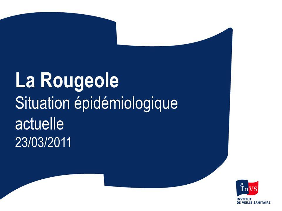 La Rougeole Situation épidémiologique actuelle 23/03/2011
