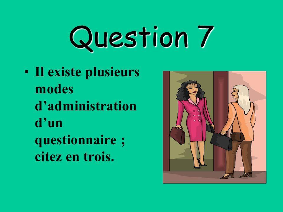 Question 7 Il existe plusieurs modes d'administration d'un questionnaire ; citez en trois.