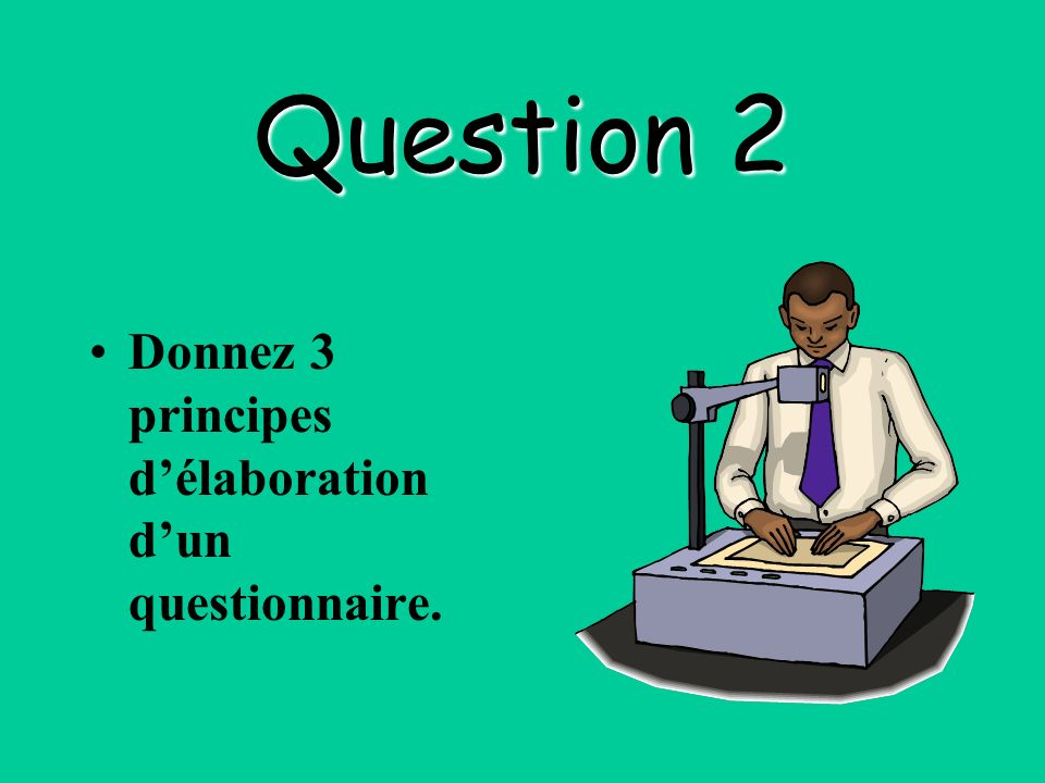 Question 2 Donnez 3 principes d'élaboration d'un questionnaire.