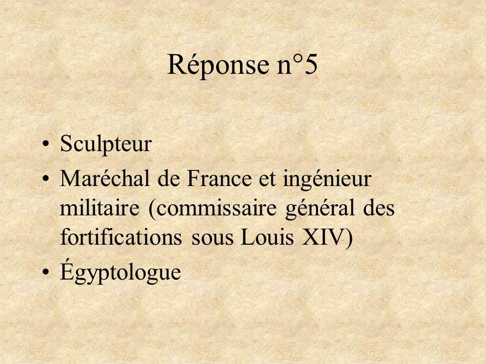 Réponse n°5Sculpteur. Maréchal de France et ingénieur militaire (commissaire général des fortifications sous Louis XIV)