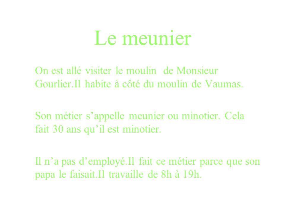Le meunier On est allé visiter le moulin de Monsieur Gourlier.Il habite à côté du moulin de Vaumas.