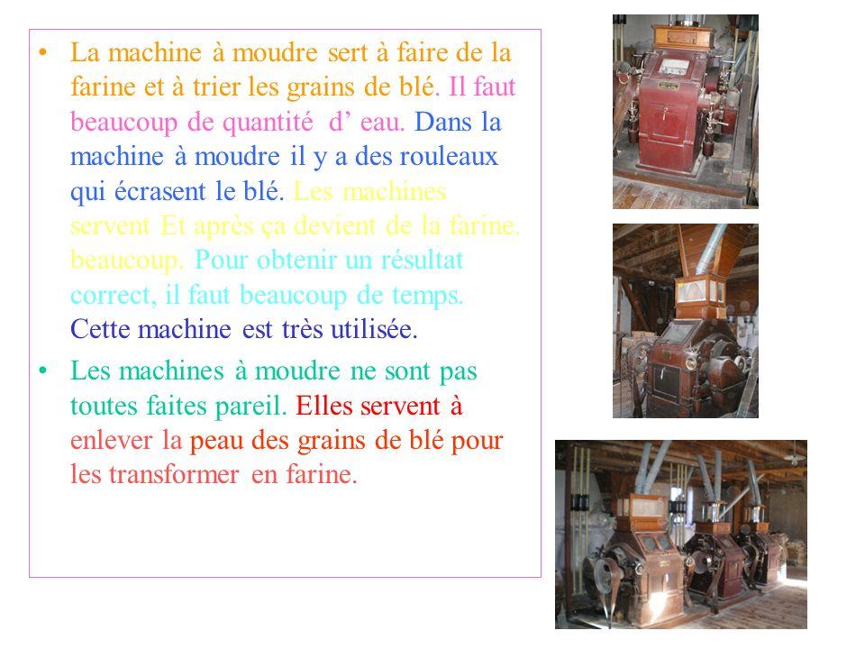 La machine à moudre sert à faire de la farine et à trier les grains de blé. Il faut beaucoup de quantité d' eau. Dans la machine à moudre il y a des rouleaux qui écrasent le blé. Les machines servent Et après ça devient de la farine. beaucoup. Pour obtenir un résultat correct, il faut beaucoup de temps. Cette machine est très utilisée.